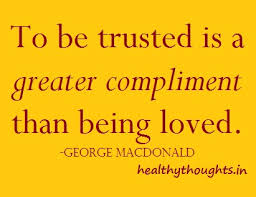 To be trusted is a greater compliment than being loved. George MacDonald