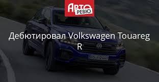 Volkswagen Touareg R: самый мощный в семействе — Авторевю