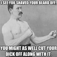 I see you shaved your beard off, You might as well cut your dick ... via Relatably.com