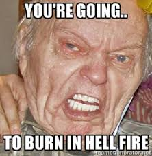 You're going.. To burn in hell fire - Grumpy Grandpa | Meme Generator via Relatably.com