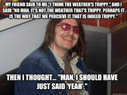 "My friend said to me ""I think the weather's trippy."" And I said ... via Relatably.com"