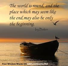 The world is round, and the place which may seem like the end,may ... via Relatably.com