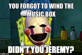 Didn't you Jeremy. | Five Nights at Freddy's | Know Your Meme via Relatably.com