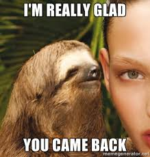 I'm really glad You came back - The Rape Sloth | Meme Generator via Relatably.com