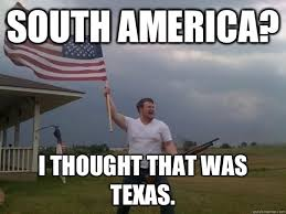South America? I thought that was Texas. - Overly Patriotic ... via Relatably.com