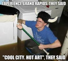 "Experience Grand Rapids, they said ""Cool city. hot art"", they said ... via Relatably.com"