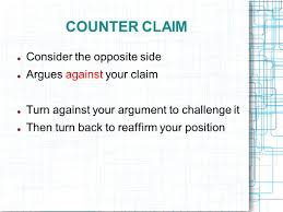 the argumentative essay introducing argument the counterclaim 5 counter claim consider the opposite side argues against your claim turn against your argument to challenge it then turn back to reaffirm your position