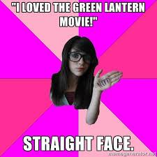 "i LOVED THE GREEN LANTERN MOVIE!"" STRAIGHT FACE. - Idiot Nerd Girl ... via Relatably.com"
