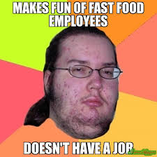 MAKES FUN OF FAST FOOD EMPLOYEES DOESN'T HAVE A JOB meme ... via Relatably.com