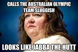 Calls the Australian Olympic team sluggish Looks like Jabba the ... via Relatably.com