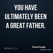 michael douglas quotes quotehd you have ultimately been a great father