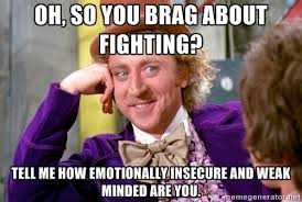 Oh, so you brag about fighting? Tell me how emotionally insecure ... via Relatably.com