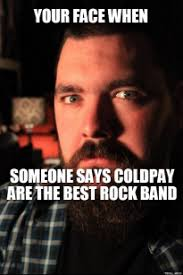 your-face-when-someone-says-coldpay-are-the-best-rock-band-thumb.jpg via Relatably.com