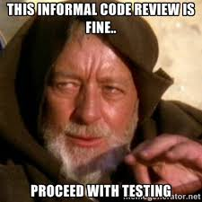 This informal code review is fine.. Proceed with Testing - These ... via Relatably.com