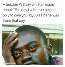 A teacher will say write an essay about  quot The day I will never     Pinhumour