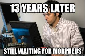 13 years later still waiting for morpheus - Intense Computer Guy ... via Relatably.com