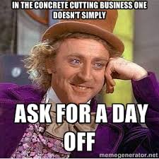In the concrete cutting business one doesn't simply ask for a day ... via Relatably.com