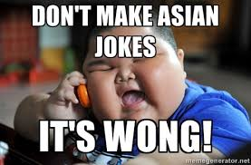 DON'T MAKE ASIAN JOKES IT'S WONG! - Fat Asian Kid | Meme Generator via Relatably.com
