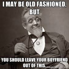 I may be old fashioned, but You should leave your boyfriend out of ... via Relatably.com