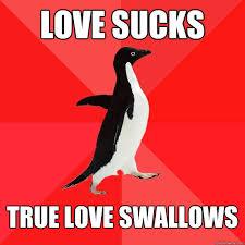 love sucks true love swallows - Socially Awesome Penguin - quickmeme via Relatably.com