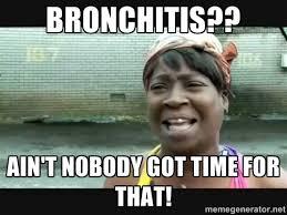 Bronchitis?? Ain't nobody got time for that! - Sweet brown   Meme ... via Relatably.com