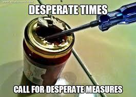 Desperate times - WHAT'S MEME ? via Relatably.com