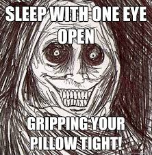 sleep with one eye open gripping your pillow tight! - Horrifying ... via Relatably.com