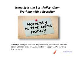 Honesty is the Best Policy When Working with a Recruiter Honesty is the Best Policy When Working with a Recruiter LawCrossing.com Summary: When ...