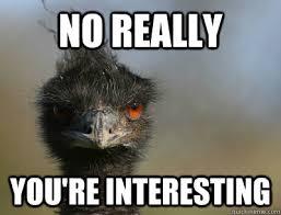 No really You're interesting - Emu Meme - quickmeme via Relatably.com
