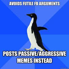 avoids futile fb arguments posts passive/aggressive memes instead ... via Relatably.com
