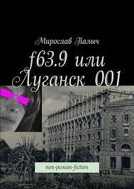 <b>Мирослав Палыч</b>, <b>f63.9 или Луганск 001</b>. non-роман-fiction ...