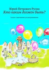 <b>Юрий Петрович Русин</b>, Кто каким должен быть? Сказка с ...