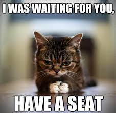 I was waiting for you - Have a seat - Memes Comix Funny Pix via Relatably.com
