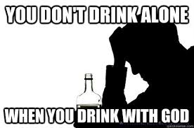 You don't drink alone When you drink with God - Misc - quickmeme via Relatably.com