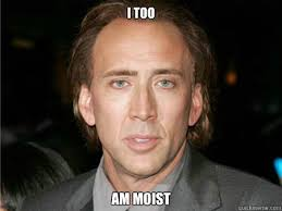 i too am moist - Nic Cage Meme - quickmeme via Relatably.com