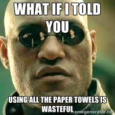 what if I told you using all the paper towels is wasteful - What ... via Relatably.com