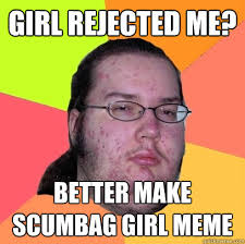 girl rejected me? better make scumbag girl meme - Butthurt Dweller ... via Relatably.com