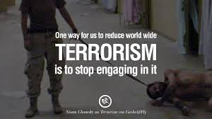 inspiring quotes against terrorist and religious terrorism one way for us to reduce world wide terrorism is to stop engaging in it noam chomsky