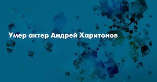 Умер актер Андрей <b>Харитонов</b> — Сноб