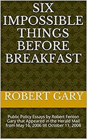six impossible things before breakfast public policy essays by  six impossible things before breakfast public policy essays by robert fenton gary that appeared in