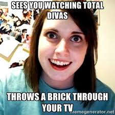 Sees you watching Total Divas Throws a brick through your TV ... via Relatably.com