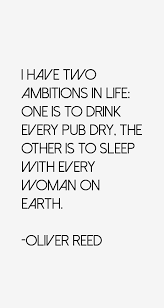 Oliver Reed quote: I have two ambitions in life: one is to drink