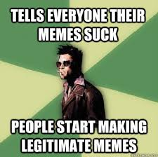 Tells everyone their memes suck People start making legitimate ... via Relatably.com