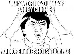 WhY World you wear Baggy clothes And open toe shoes to a lab meme ... via Relatably.com