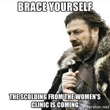 BRACE YOURSELF THE SCOLDING FROM THE WOMEN'S CLINIC IS COMING ... via Relatably.com
