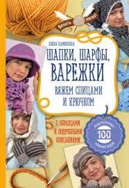 """Книга: """"<b>Шапки</b>, <b>шарфы</b>, <b>варежки</b>. Вяжем спицами и крючком ..."""