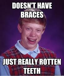 Doesn't have braces Just really rotten teeth - Bad Luck Brian ... via Relatably.com