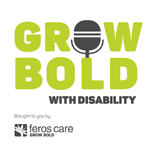 Grow Bold with Disability podcast brought to you by Feros Care