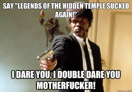 "say ""Legends of the Hidden temple sucked again!"" i dare you, i ... via Relatably.com"