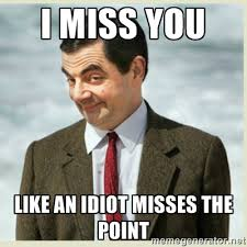 I miss you like an idiot misses the point - MR bean | Meme Generator via Relatably.com